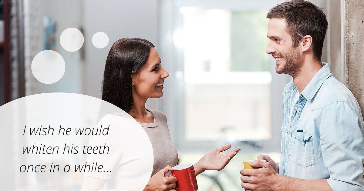 "A woman thinks ""I wish he would whiten his teeth once and a while..."""